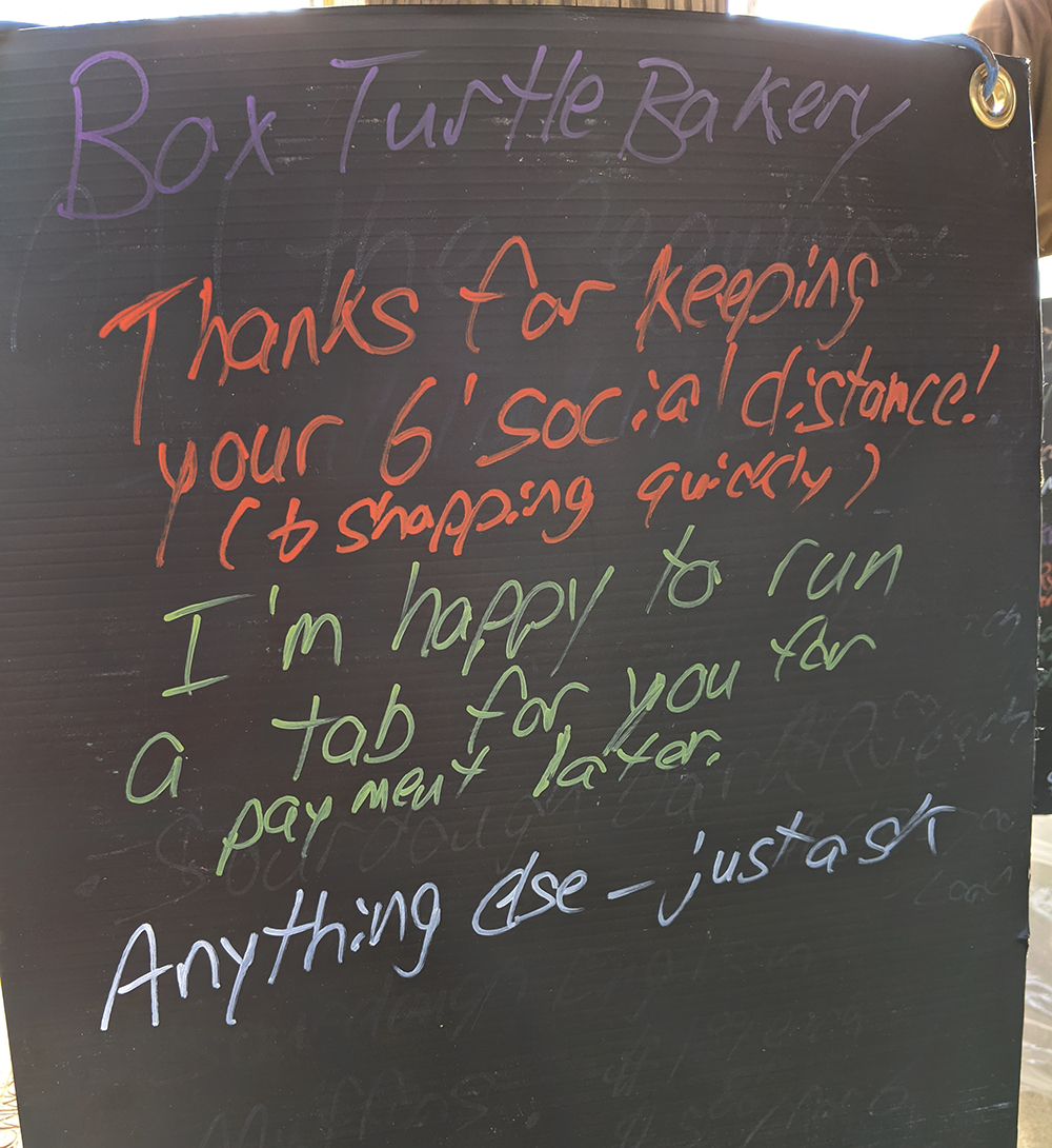 Box Turtle Bakery's sign reminds folks to maintain social distance and not linger! He even was allowing folks to run a tab if they preferred not to handle money. Everyone is getting creative and thinking outside the box to keep safe.